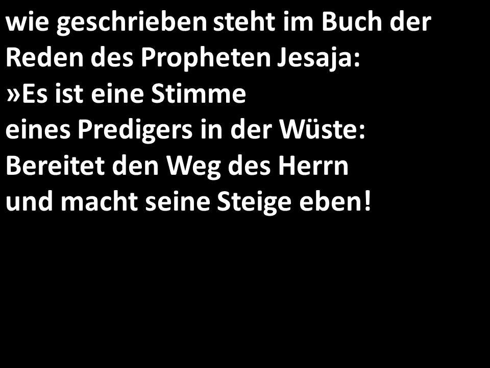 wie geschrieben steht im Buch der Reden des Propheten Jesaja: »Es ist eine Stimme eines Predigers in der Wüste: Bereitet den Weg des Herrn und macht seine Steige eben!