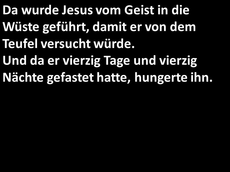Da wurde Jesus vom Geist in die Wüste geführt, damit er von dem Teufel versucht würde. Und da er vierzig Tage und vierzig Nächte gefastet hatte, hungerte ihn.