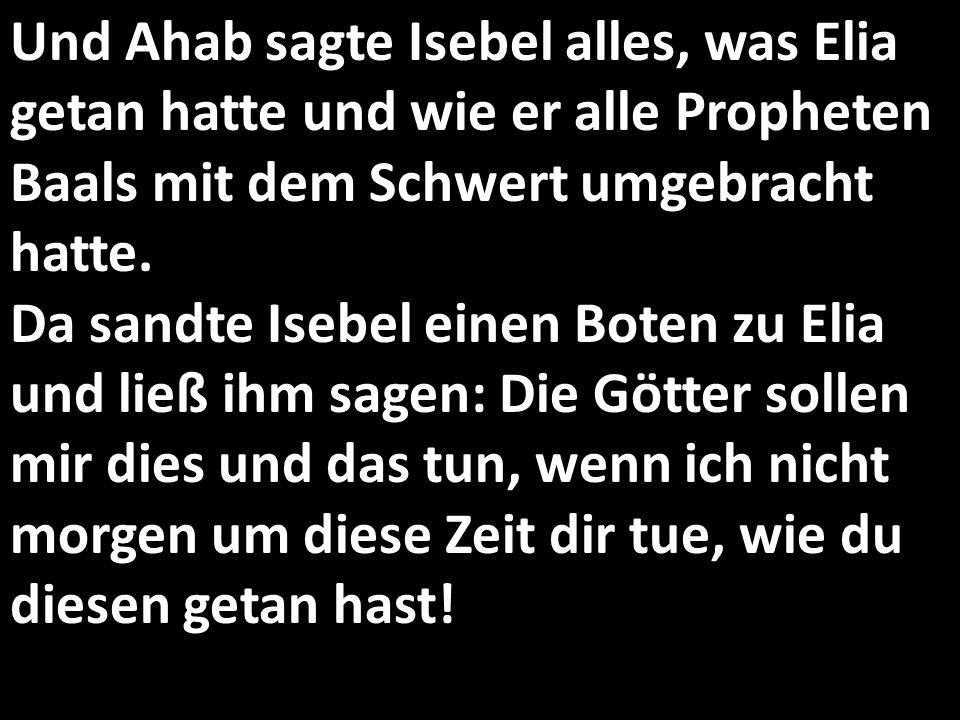 Und Ahab sagte Isebel alles, was Elia getan hatte und wie er alle Propheten Baals mit dem Schwert umgebracht hatte. Da sandte Isebel einen Boten zu Elia und ließ ihm sagen: Die Götter sollen mir dies und das tun, wenn ich nicht morgen um diese Zeit dir tue, wie du diesen getan hast!