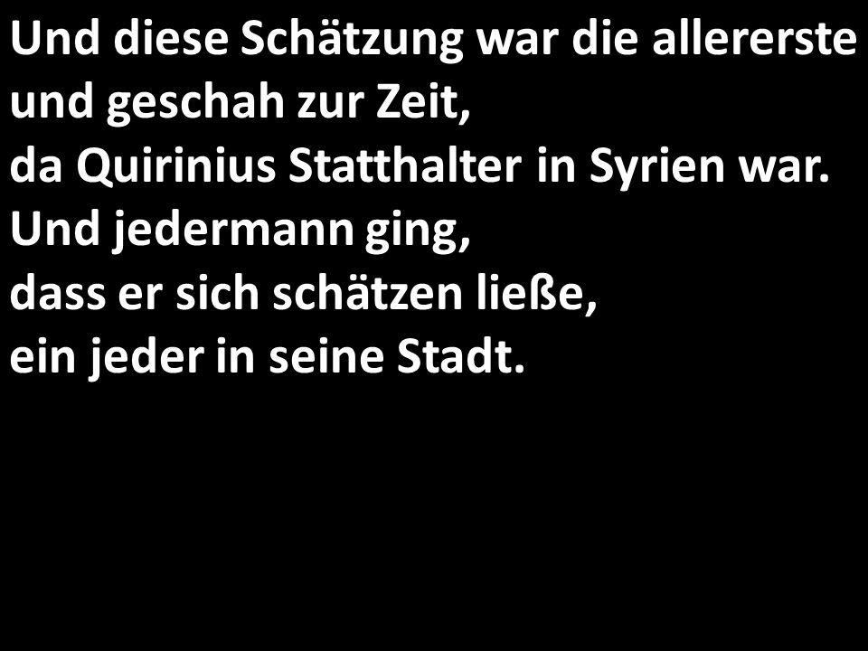 Und diese Schätzung war die allererste und geschah zur Zeit, da Quirinius Statthalter in Syrien war. Und jedermann ging, dass er sich schätzen ließe, ein jeder in seine Stadt.