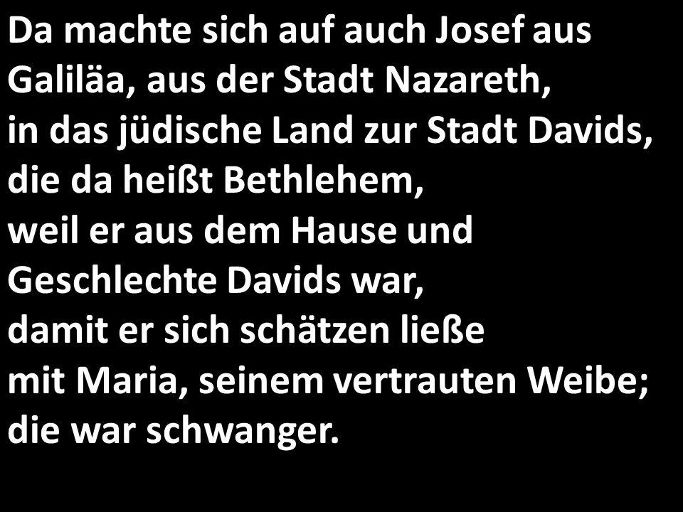 Da machte sich auf auch Josef aus Galiläa, aus der Stadt Nazareth, in das jüdische Land zur Stadt Davids, die da heißt Bethlehem, weil er aus dem Hause und Geschlechte Davids war, damit er sich schätzen ließe mit Maria, seinem vertrauten Weibe; die war schwanger.