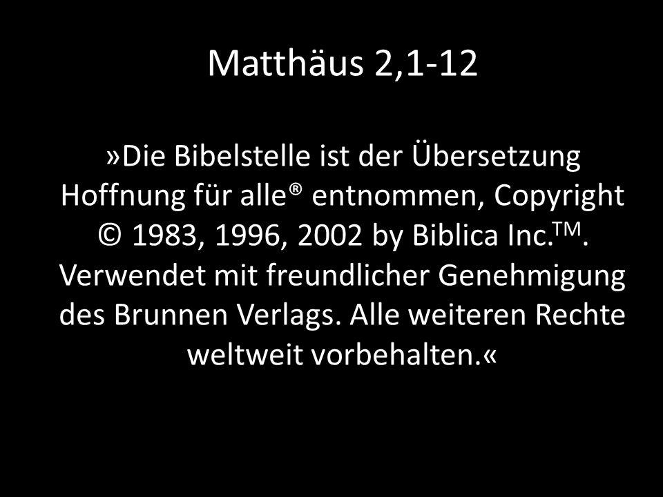 Matthäus 2,1-12 »Die Bibelstelle ist der Übersetzung Hoffnung für alle® entnommen, Copyright © 1983, 1996, 2002 by Biblica Inc.TM.