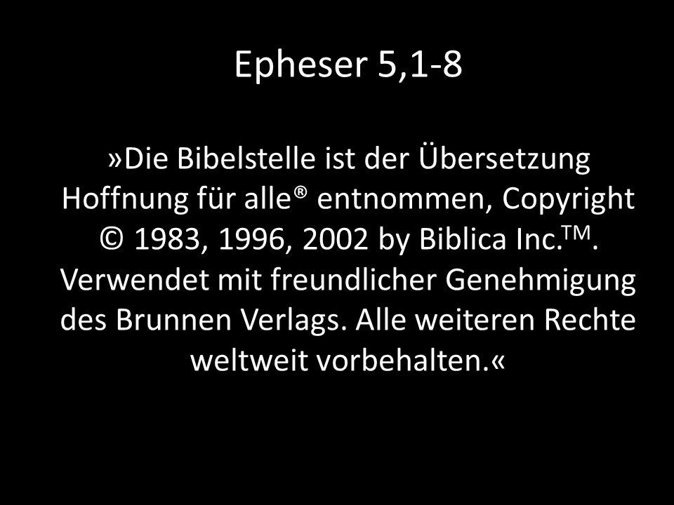 Epheser 5,1-8 »Die Bibelstelle ist der Übersetzung Hoffnung für alle® entnommen, Copyright © 1983, 1996, 2002 by Biblica Inc.TM.