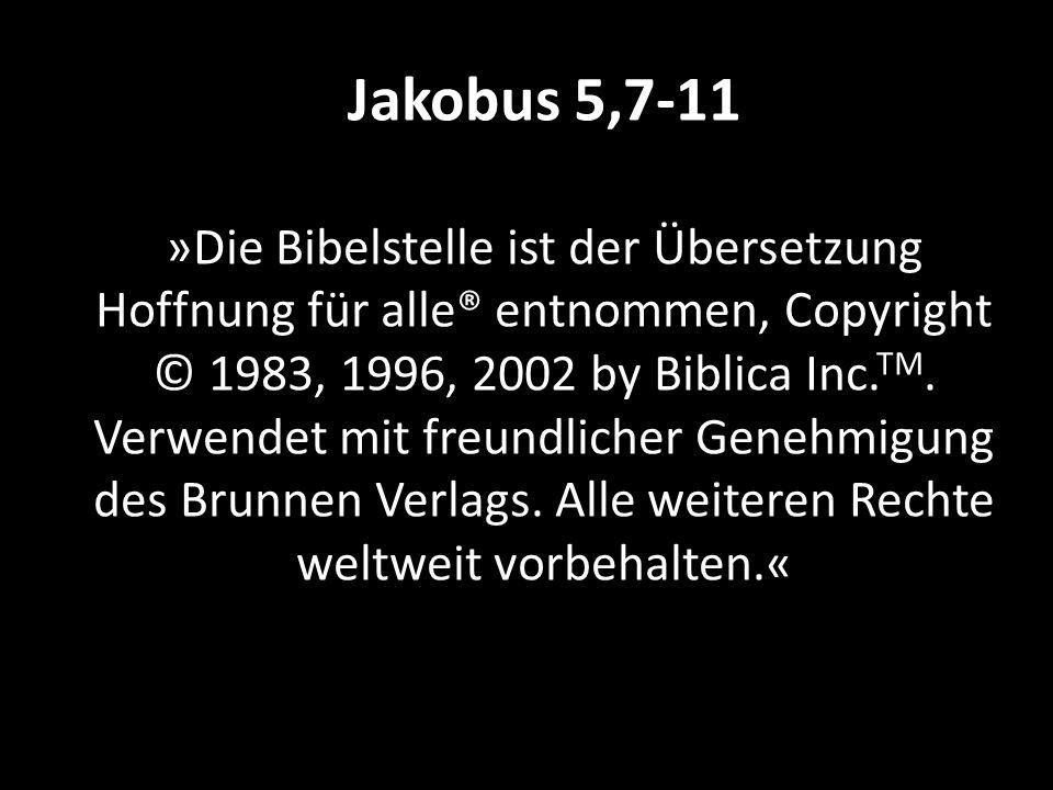 Jakobus 5,7-11 »Die Bibelstelle ist der Übersetzung Hoffnung für alle® entnommen, Copyright © 1983, 1996, 2002 by Biblica Inc.TM.