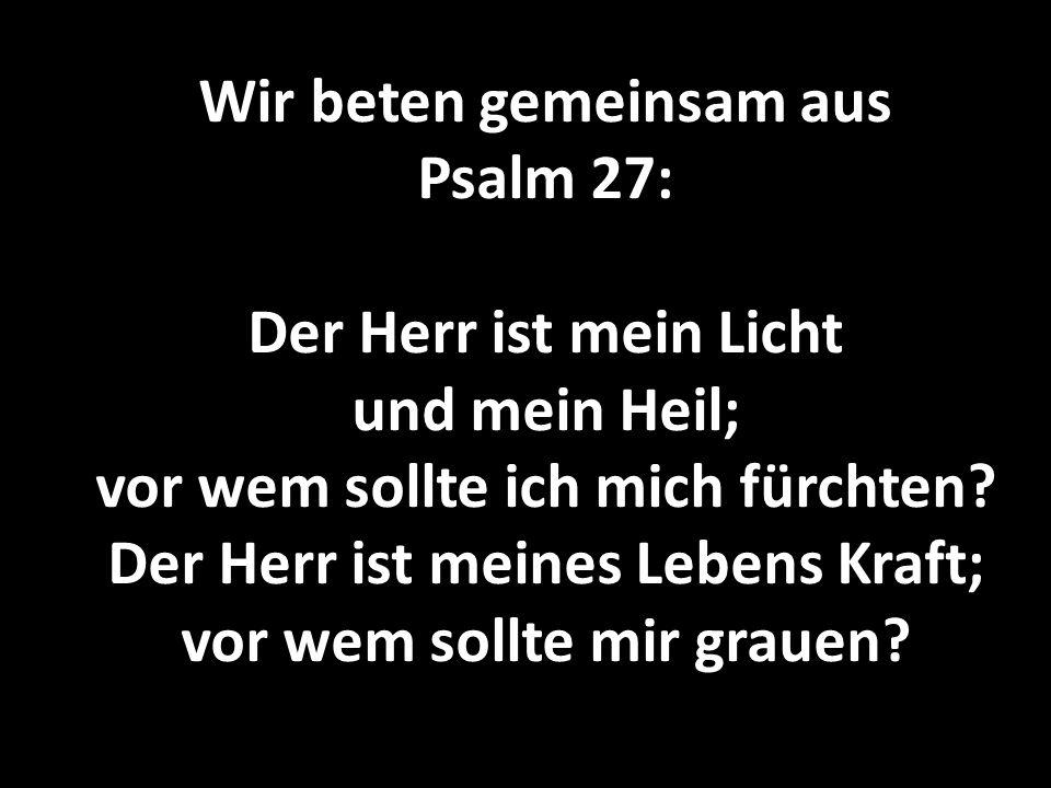 Wir beten gemeinsam aus Psalm 27: Der Herr ist mein Licht und mein Heil; vor wem sollte ich mich fürchten.
