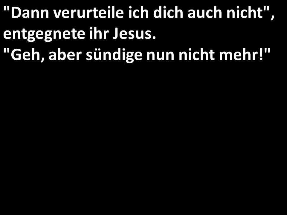 Dann verurteile ich dich auch nicht , entgegnete ihr Jesus.