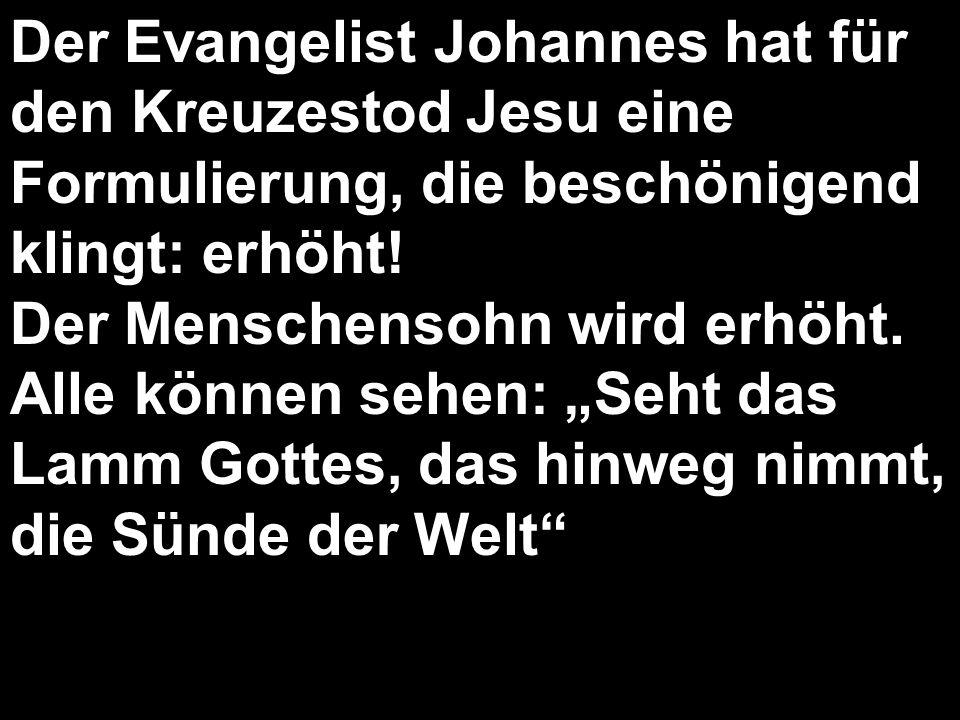 Der Evangelist Johannes hat für den Kreuzestod Jesu eine Formulierung, die beschönigend klingt: erhöht!
