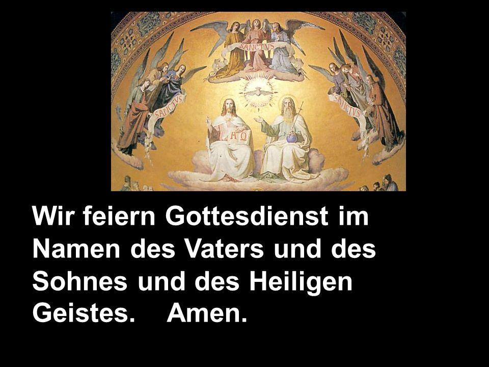 Wir feiern Gottesdienst im Namen des Vaters und des Sohnes und des Heiligen Geistes. Amen.