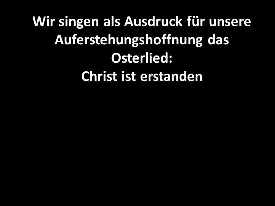 Wir singen als Ausdruck für unsere Auferstehungshoffnung das Osterlied: Christ ist erstanden