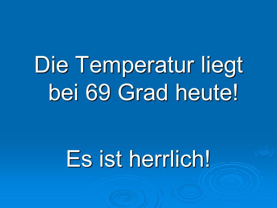 Die Temperatur liegt bei 69 Grad heute!