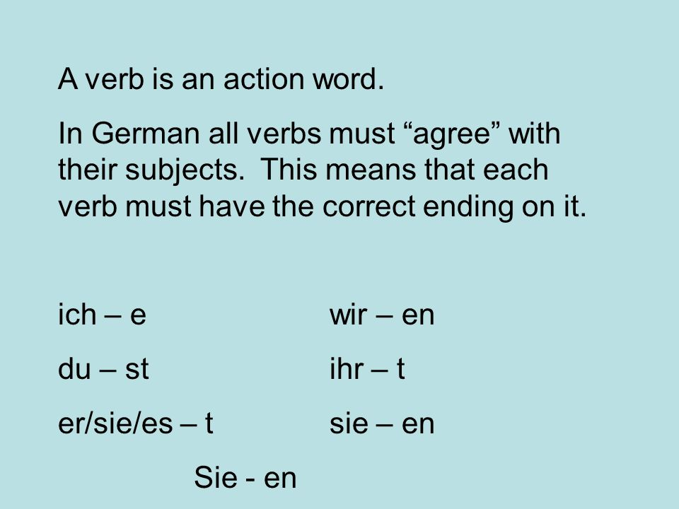 A verb is an action word. In German all verbs must agree with their subjects. This means that each verb must have the correct ending on it.