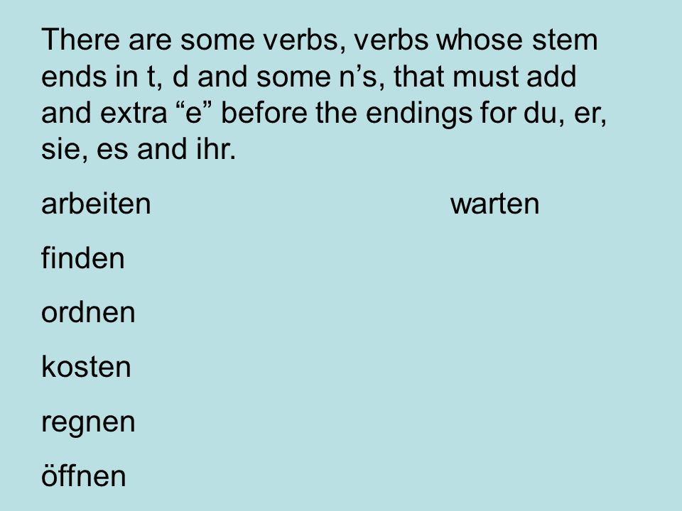 There are some verbs, verbs whose stem ends in t, d and some n's, that must add and extra e before the endings for du, er, sie, es and ihr.