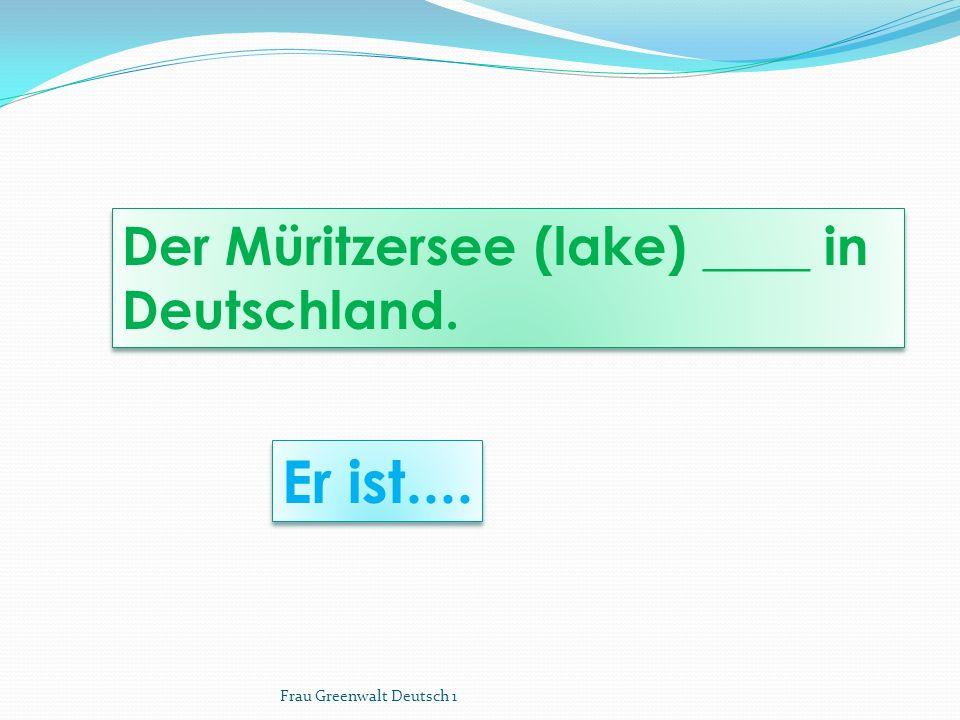 Er ist.... Der Müritzersee (lake) ____ in Deutschland.