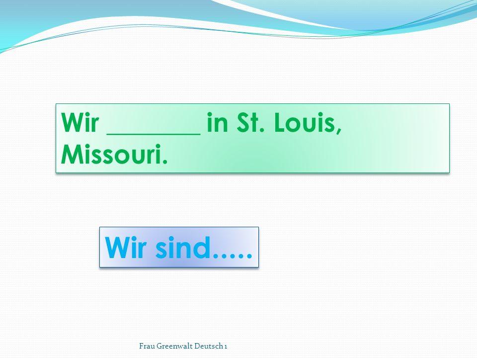 Wir sind..... Wir _______ in St. Louis, Missouri.