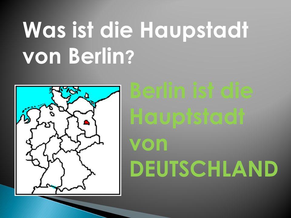 Was ist die Haupstadt von Berlin Berlin ist die Hauptstadt von DEUTSCHLAND