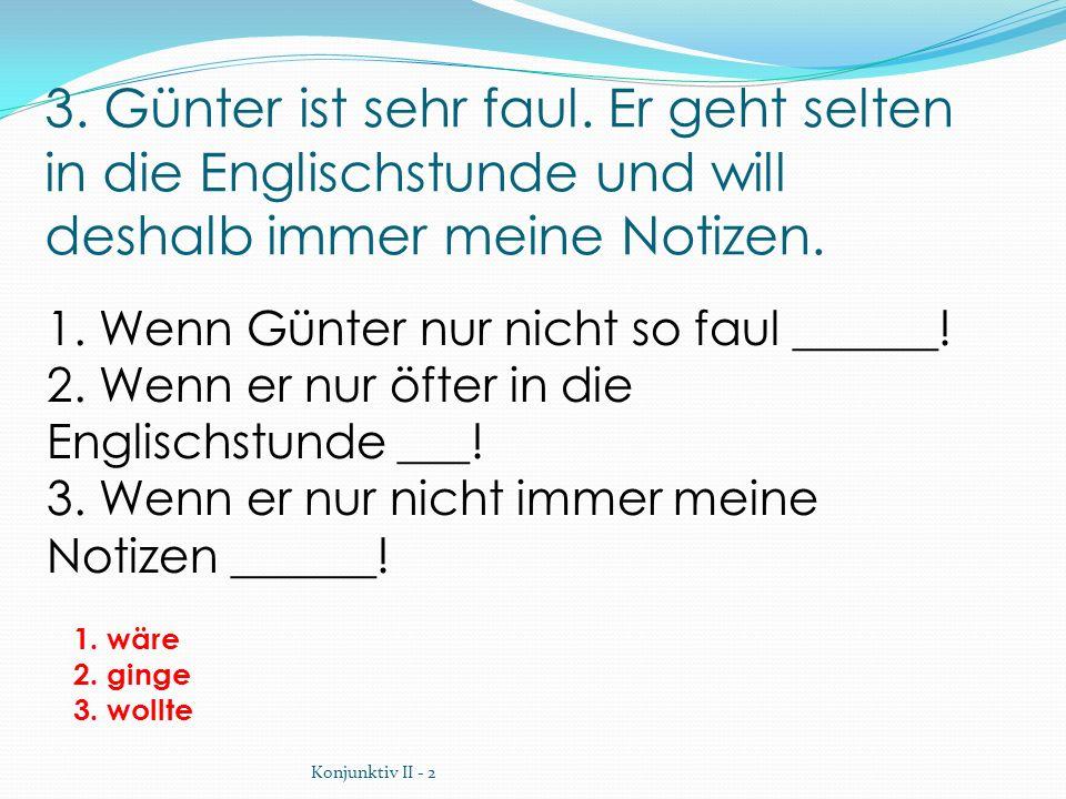 3. Günter ist sehr faul. Er geht selten in die Englischstunde und will deshalb immer meine Notizen.