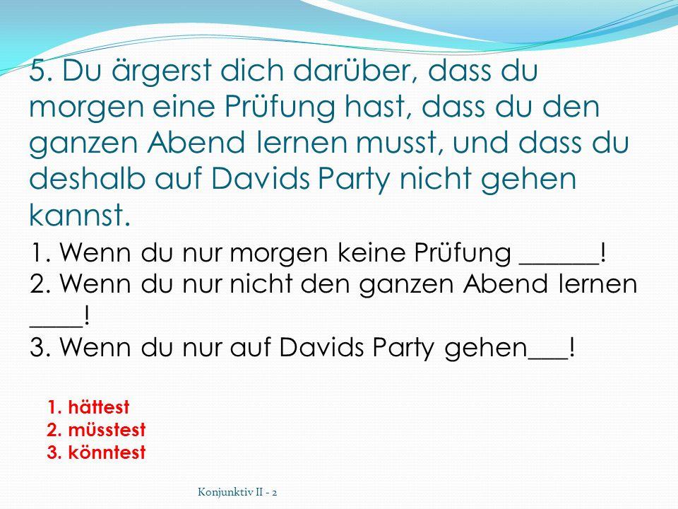 5. Du ärgerst dich darüber, dass du morgen eine Prüfung hast, dass du den ganzen Abend lernen musst, und dass du deshalb auf Davids Party nicht gehen kannst.