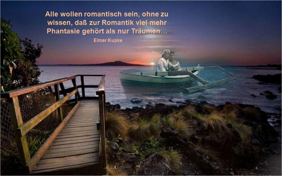 Alle wollen romantisch sein, ohne zu wissen, daß zur Romantik viel mehr Phantasie gehört als nur Träumen…