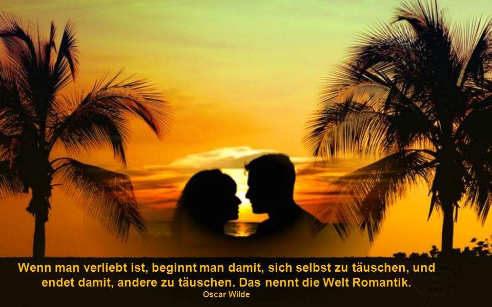 Wenn man verliebt ist, beginnt man damit, sich selbst zu täuschen, und endet damit, andere zu täuschen. Das nennt die Welt Romantik.