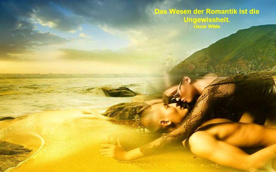 Das Wesen der Romantik ist die Ungewissheit.