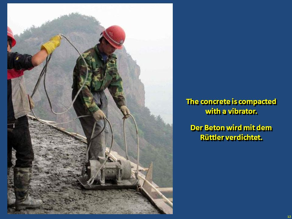 The concrete is compacted with a vibrator.