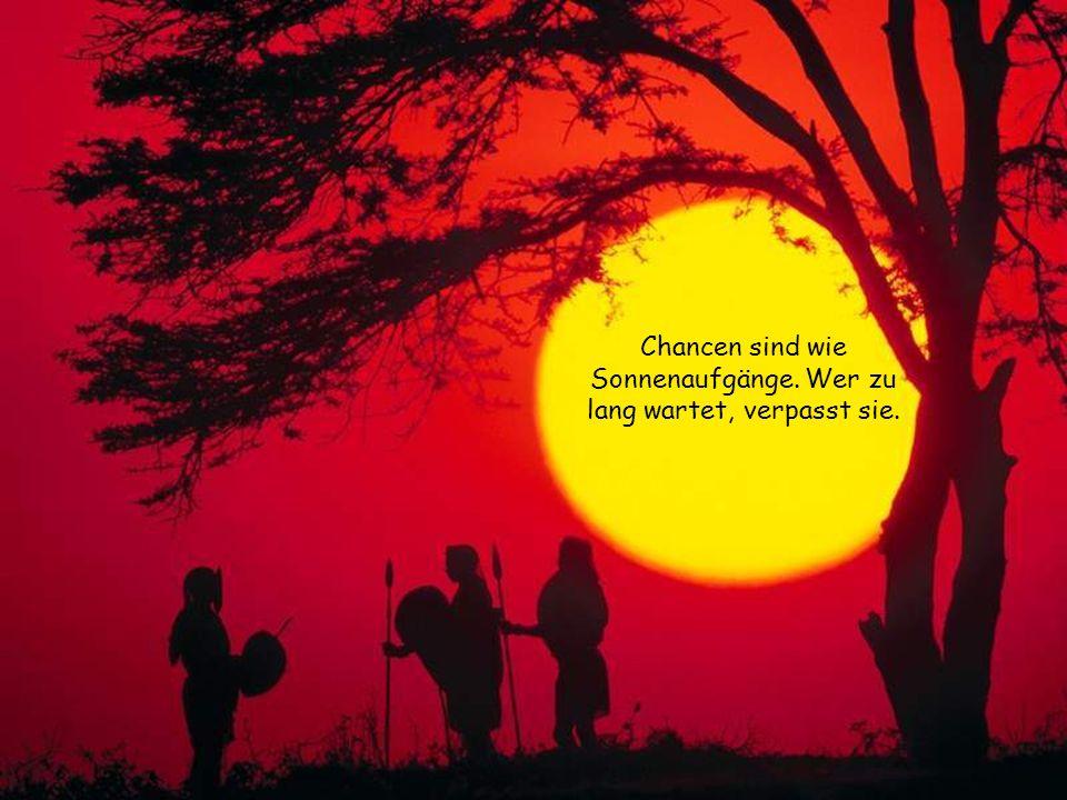 Chancen sind wie Sonnenaufgänge. Wer zu lang wartet, verpasst sie.