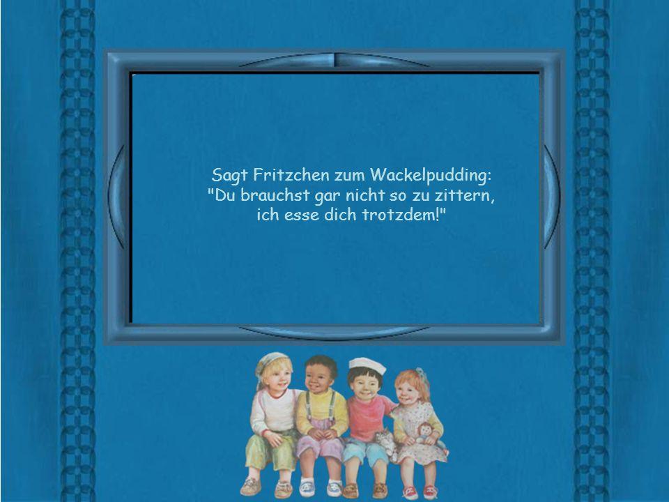 Sagt Fritzchen zum Wackelpudding: