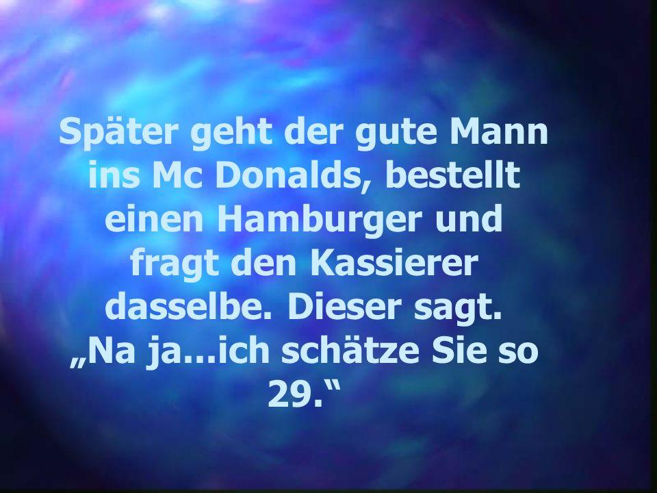 Später geht der gute Mann ins Mc Donalds, bestellt einen Hamburger und