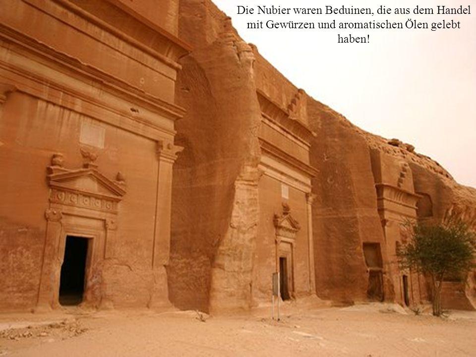 Die Nubier waren Beduinen, die aus dem Handel mit Gewürzen und aromatischen Ölen gelebt haben!