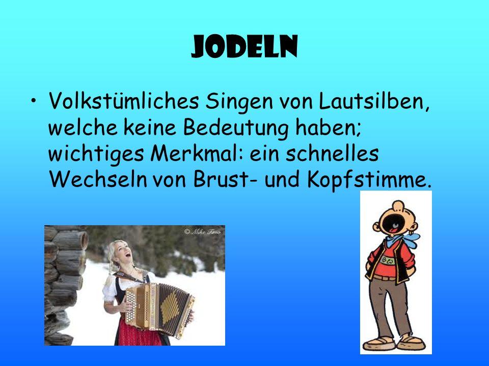 Jodeln Volkstümliches Singen von Lautsilben, welche keine Bedeutung haben; wichtiges Merkmal: ein schnelles Wechseln von Brust- und Kopfstimme.