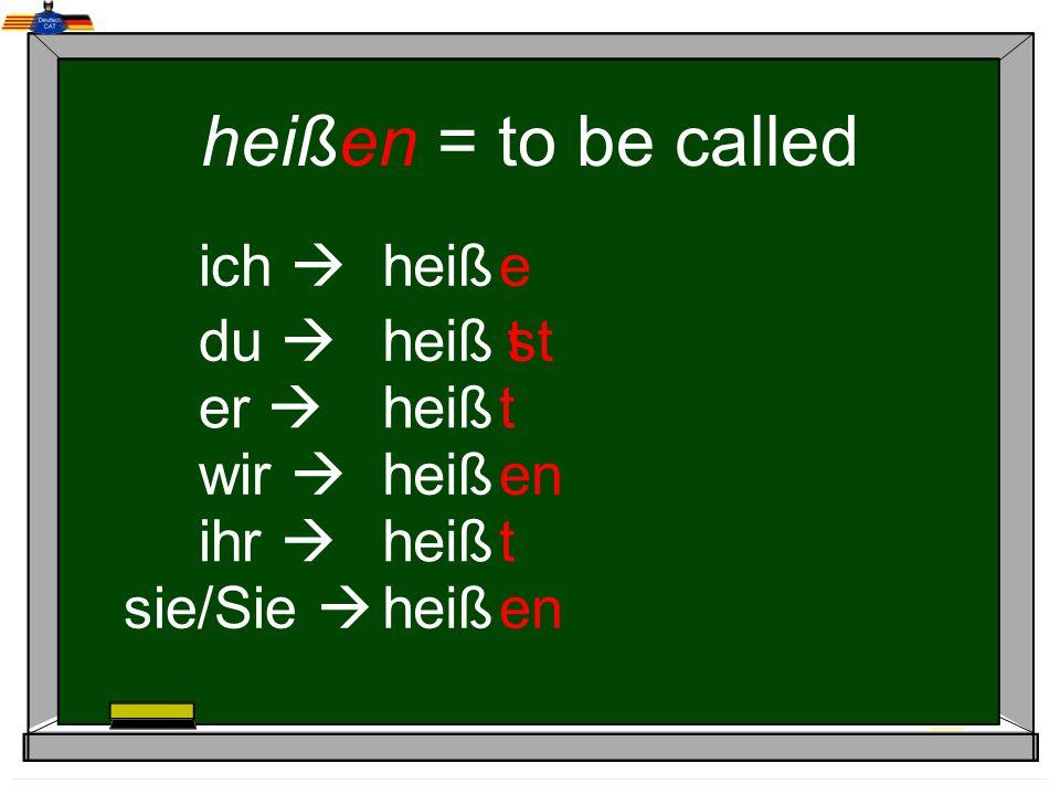 heißen = to be called ich  heiß e du  heiß t st er  heiß t wir 