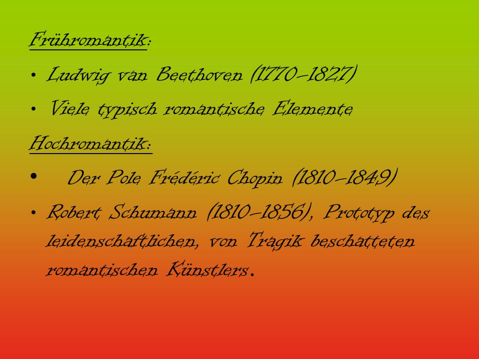 Frühromantik: Ludwig van Beethoven (1770–1827) Viele typisch romantische Elemente. Hochromantik: Der Pole Frédéric Chopin (1810–1849)
