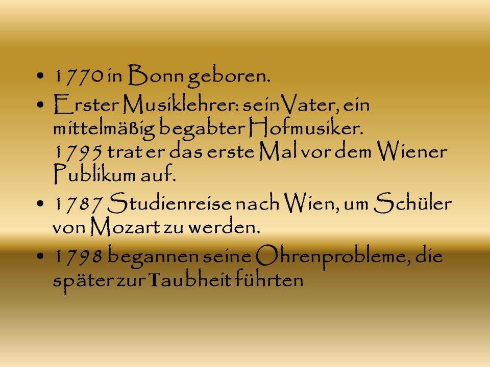 1770 in Bonn geboren. Erster Musiklehrer: seinVater, ein mittelmäßig begabter Hofmusiker. 1795 trat er das erste Mal vor dem Wiener Publikum auf.