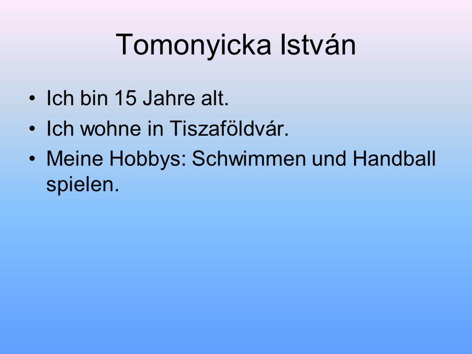 Tomonyicka István Ich bin 15 Jahre alt. Ich wohne in Tiszaföldvár.