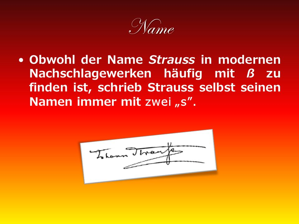 """Name Obwohl der Name Strauss in modernen Nachschlagewerken häufig mit ß zu finden ist, schrieb Strauss selbst seinen Namen immer mit zwei """"s ."""