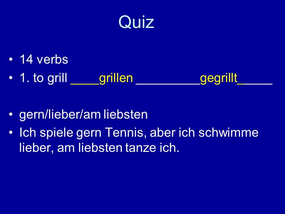 Quiz 14 verbs 1. to grill ____grillen _________gegrillt_____