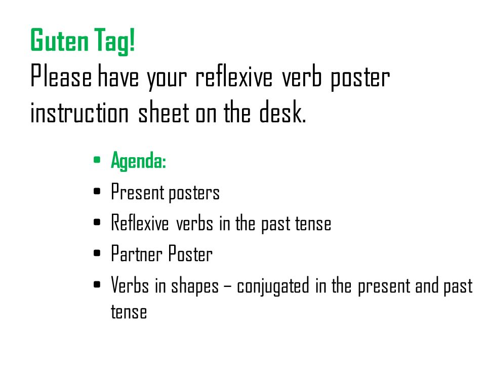 Guten Tag! Please have your reflexive verb poster instruction sheet on the desk.