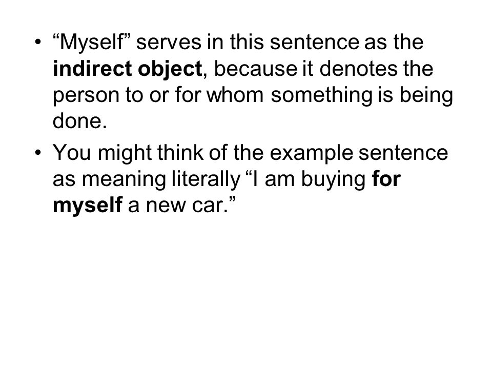 Myself serves in this sentence as the indirect object, because it denotes the person to or for whom something is being done.