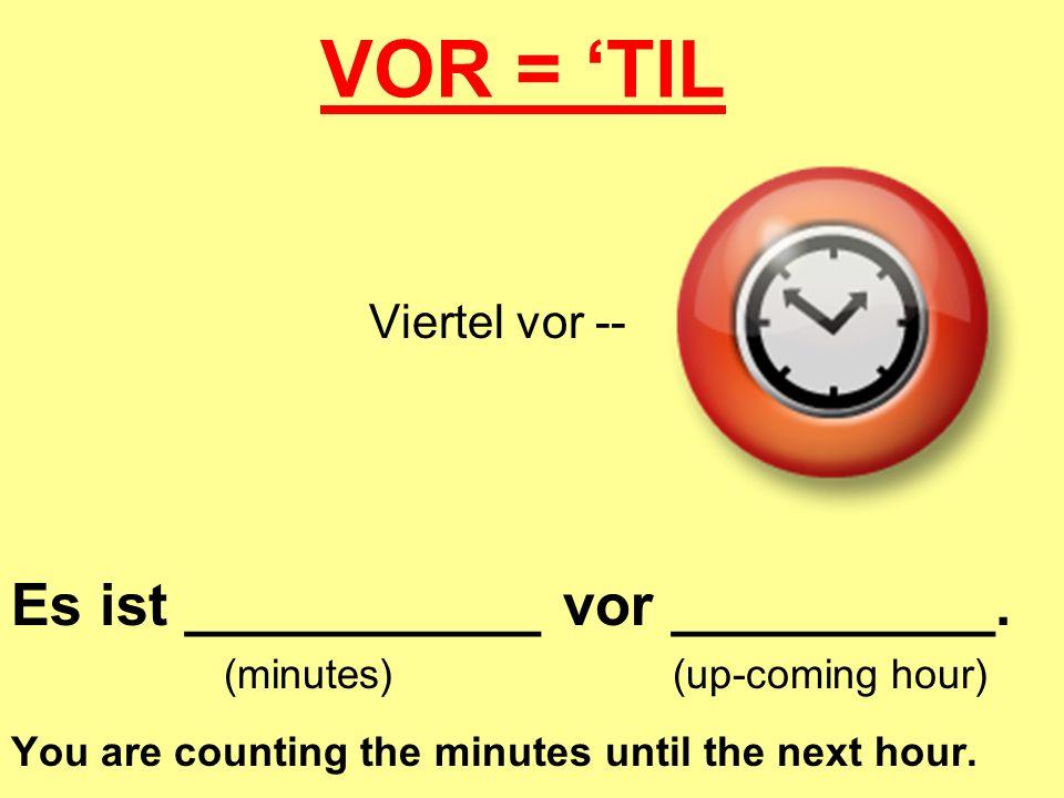 VOR = 'TIL Es ist ___________ vor __________. Viertel vor --