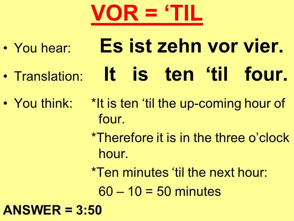 VOR = 'TIL You hear: Es ist zehn vor vier.