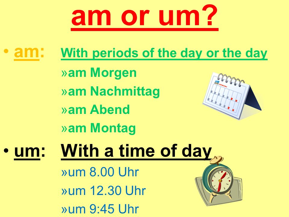 am or um am: With periods of the day or the day