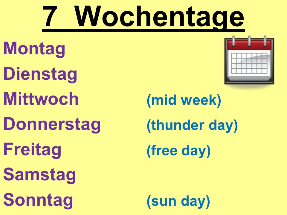 7 Wochentage Montag Dienstag Mittwoch (mid week) Donnerstag (thunder day) Freitag (free day) Samstag Sonntag (sun day)