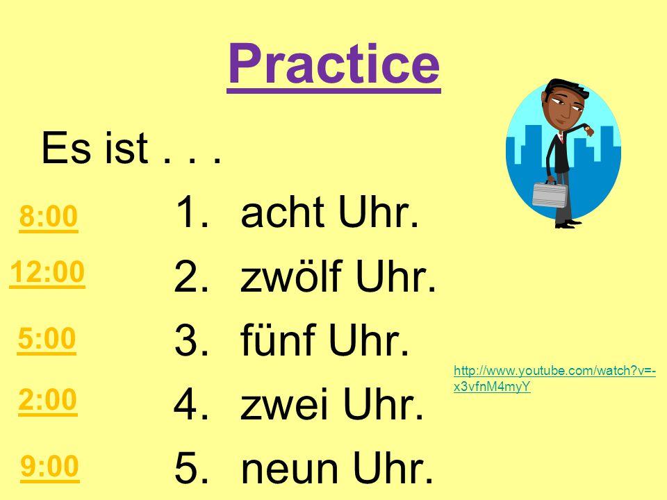 PracticeEs ist . . . 1. acht Uhr. 2. zwölf Uhr. 3. fünf Uhr. 4. zwei Uhr. 5. neun Uhr. 8:00. 12:00.