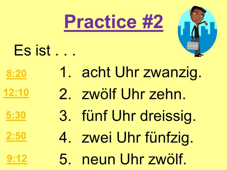 Practice #2 Es ist . . . 1. acht Uhr zwanzig. 2. zwölf Uhr zehn. 3. fünf Uhr dreissig. 4. zwei Uhr fünfzig. 5. neun Uhr zwölf.