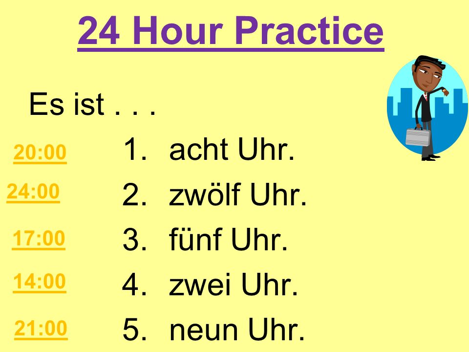 24 Hour PracticeEs ist . . . 1. acht Uhr. 2. zwölf Uhr. 3. fünf Uhr. 4. zwei Uhr. 5. neun Uhr. 20:00.
