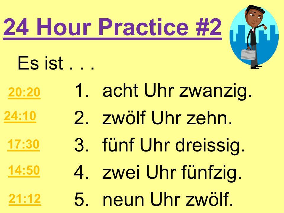 24 Hour Practice #2Es ist . . . 1. acht Uhr zwanzig. 2. zwölf Uhr zehn. 3. fünf Uhr dreissig. 4. zwei Uhr fünfzig. 5. neun Uhr zwölf.