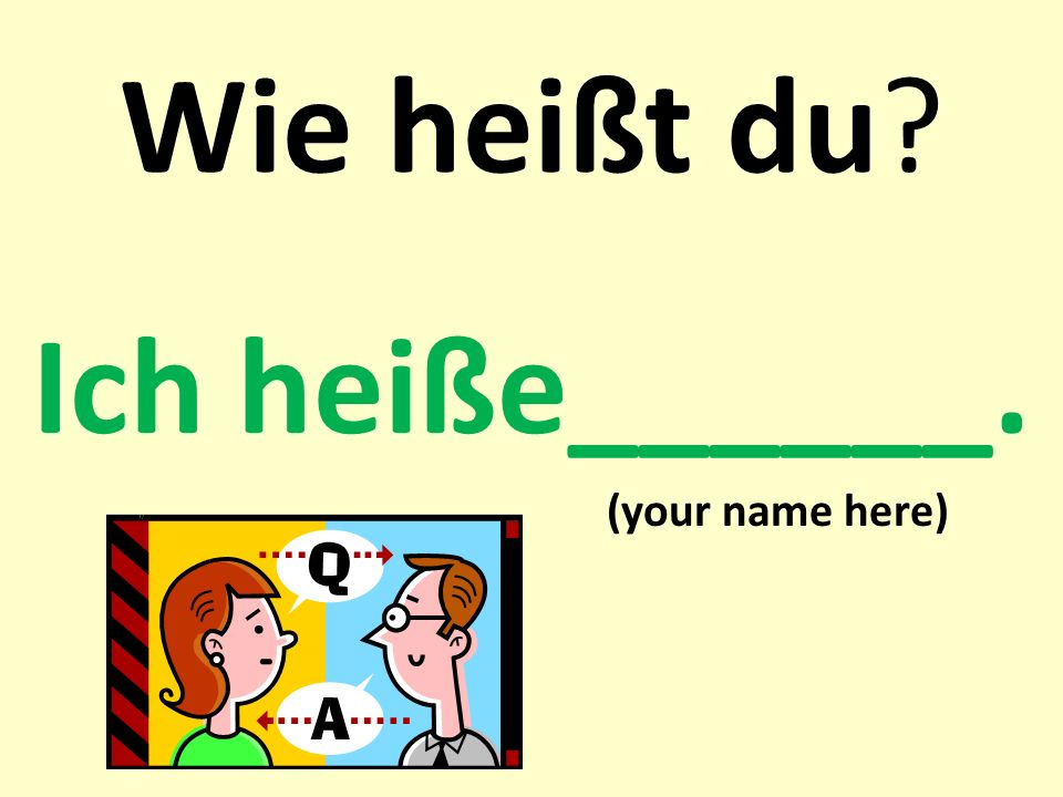 Ich heiße______. (your name here)