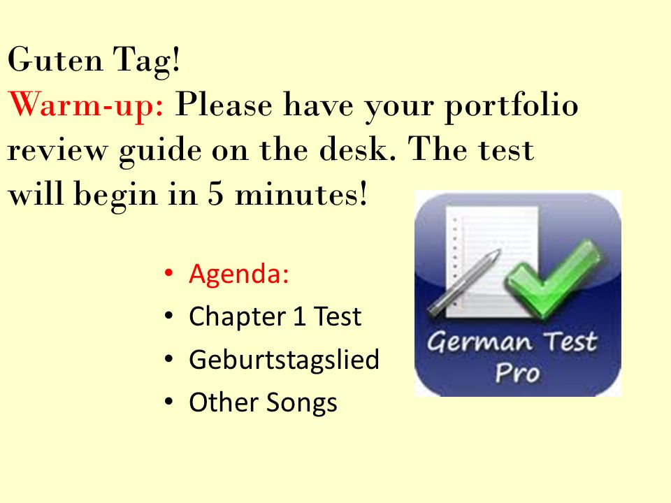Guten Tag! Warm-up: Please have your portfolio review guide on the desk. The test will begin in 5 minutes!