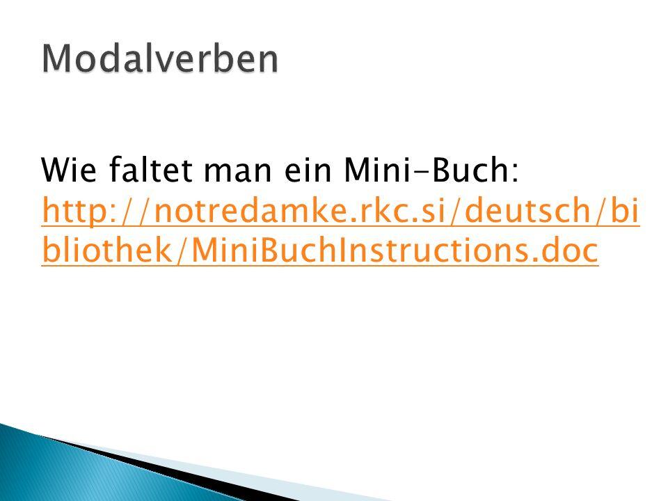 Modalverben Wie faltet man ein Mini-Buch: http://notredamke.rkc.si/deutsch/bibliothek/MiniBuchInstructions.doc.
