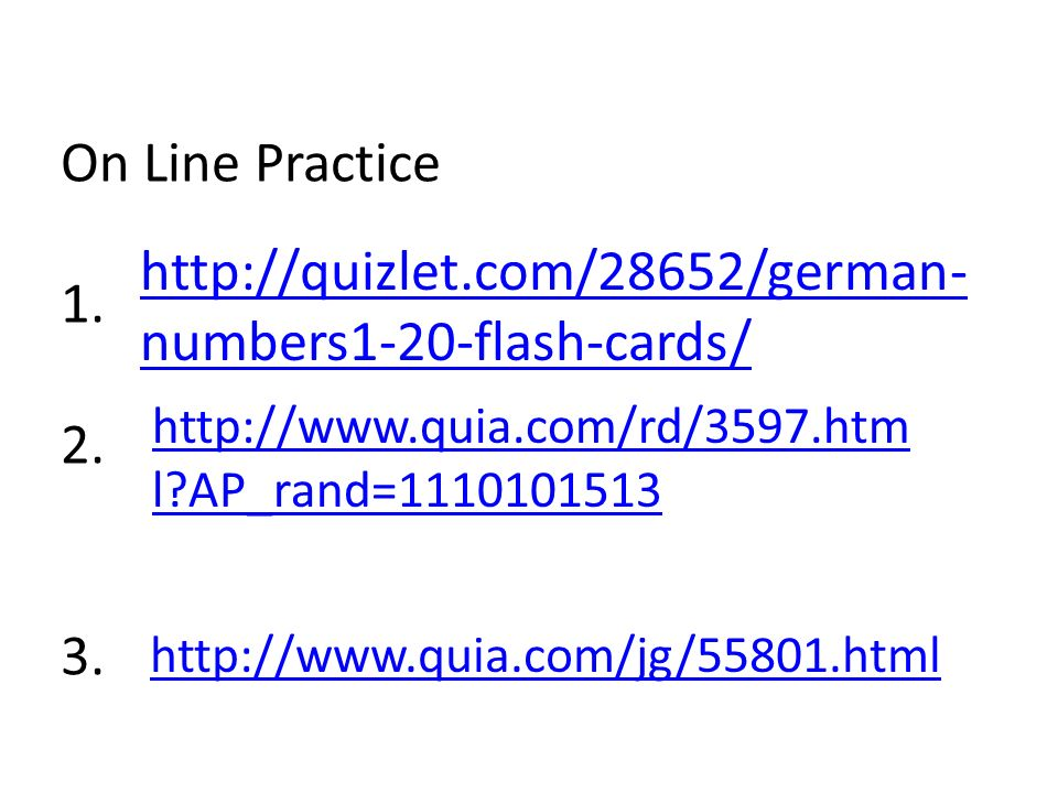 http://quizlet.com/28652/german-numbers1-20-flash-cards/ On Line Practice 1. 2. 3. http://www.quia.com/rd/3597.html AP_rand=1110101513.